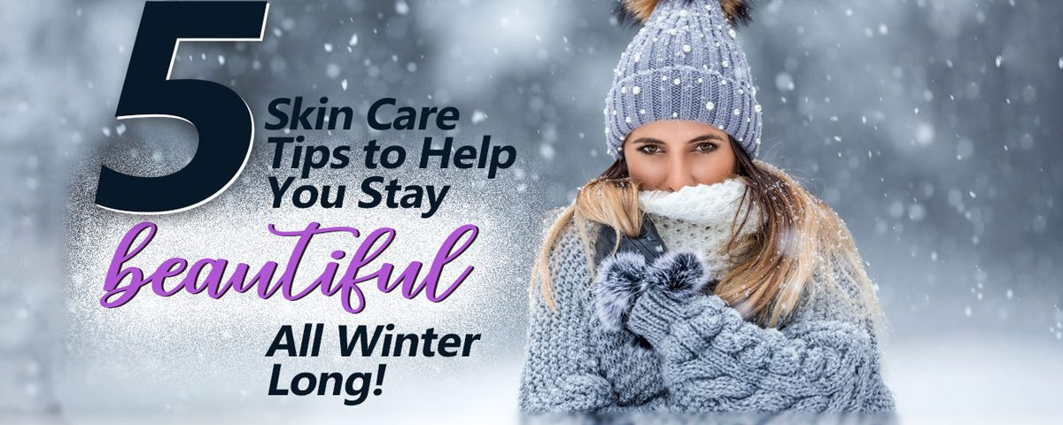 5 Skin Care Tips to Help You Stay Beautiful All Winter Long!